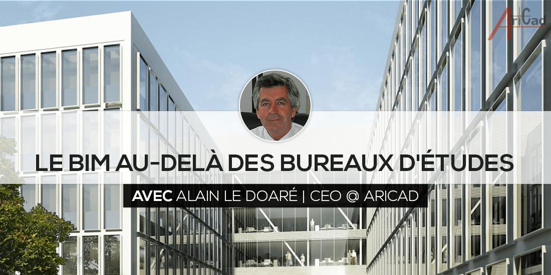 Le BIM au-delà des bureaux d'études avec Alain LE DOARÉ CEO AriCad