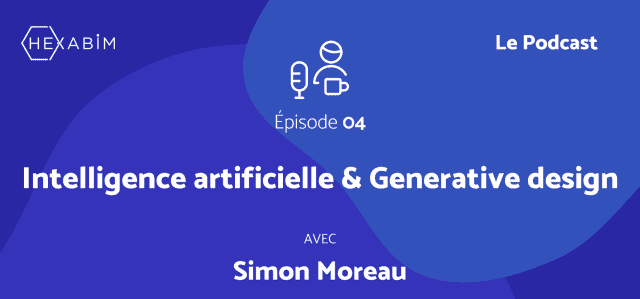 HEXABIM le Podcast - Épisode 04 : Generative design et intelligence artificielle