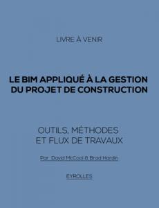 Le BIM appliqué à la gestion du projet de construction : Outils, méthodes et flux de travaux (livre à venir)